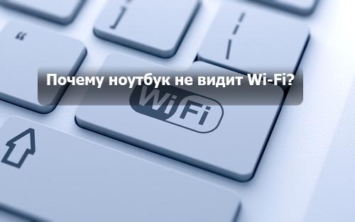 Почему ноутбук не видит Wi-Fi?